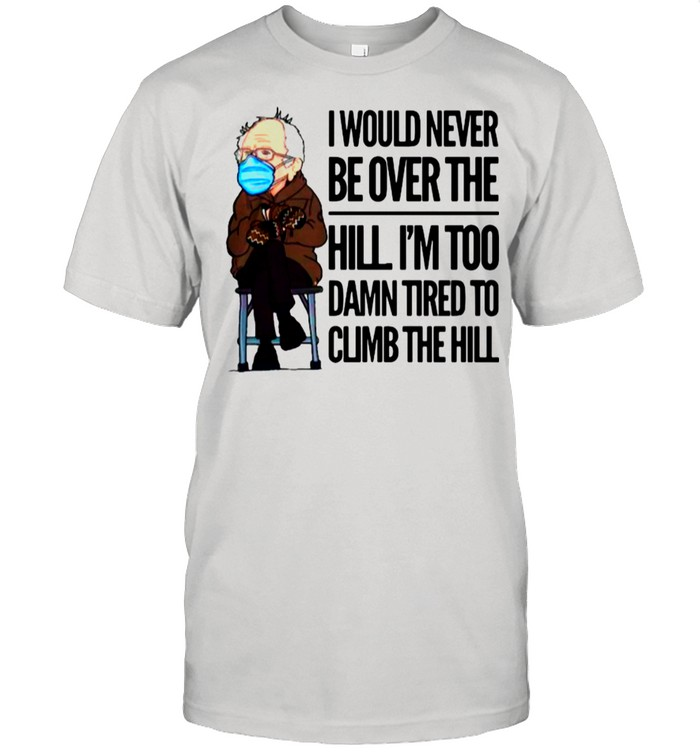 Bernie Sanders I Would Never Be Over The Hill I'm Too Damn Tired To Climb The Hill shirt Classic Men's T-shirt