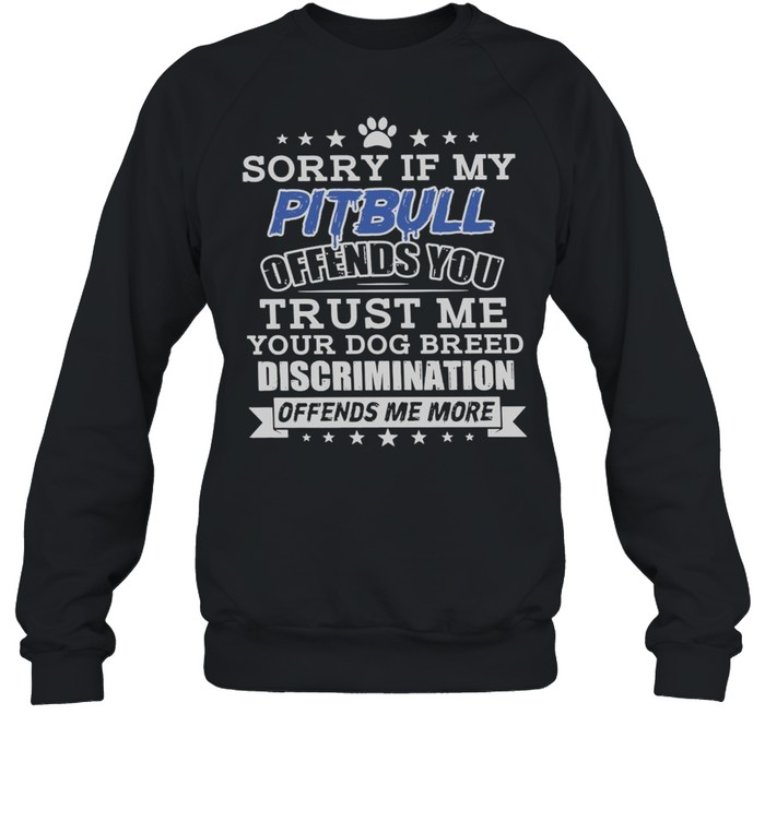 Sorry If My Pitbull Offend You Trust Me Your Dog Breed Discrimination Offends Me More  Unisex Sweatshirt