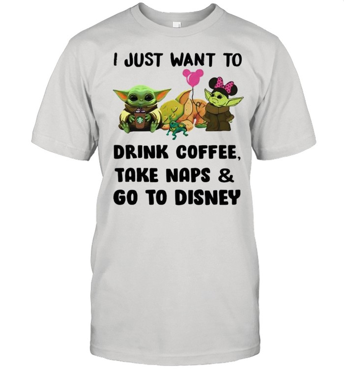 I Just Want To Drink Coffee Take Naps And Go To Disney Baby Yoda  Classic Men's T-shirt