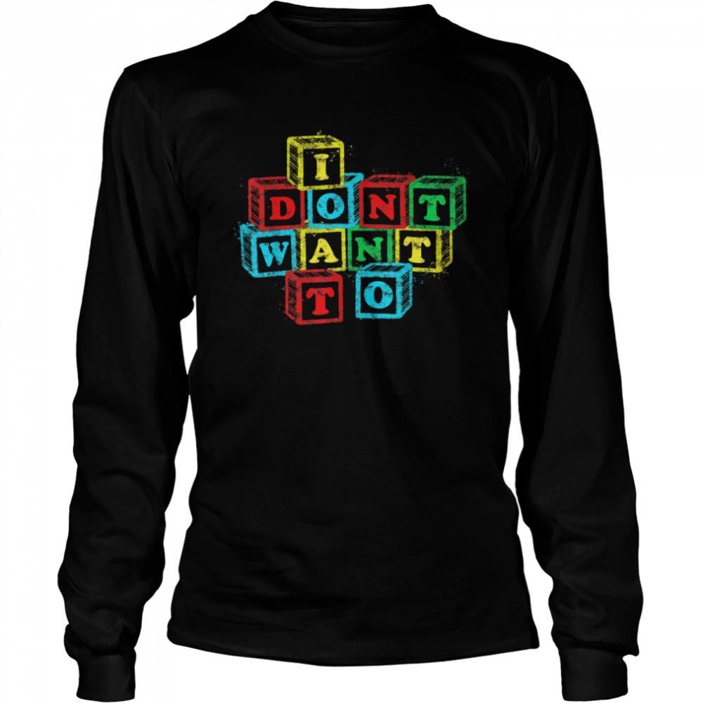 I Don't Want To Alphabet Blocks  Long Sleeved T-shirt