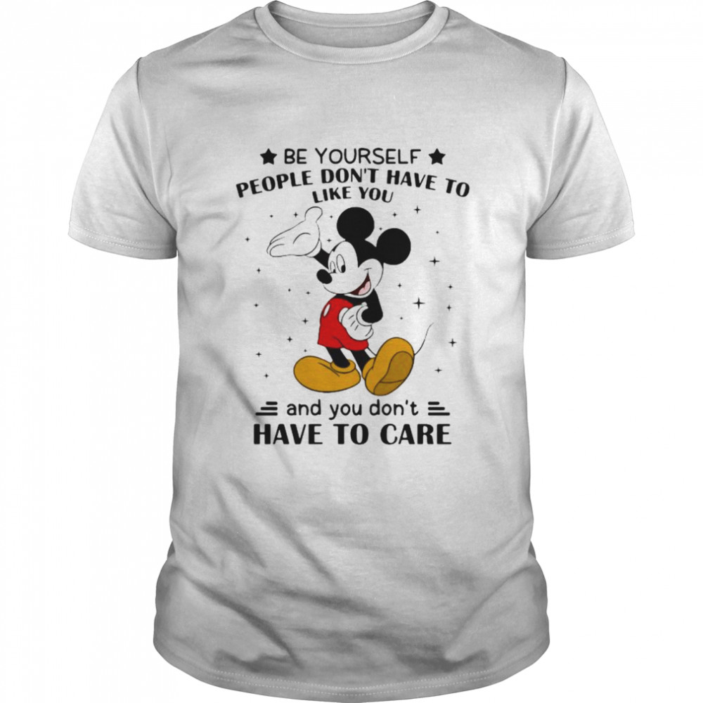 Be Yourself People Don't Have To Like And You Don't Have To Care Mickey Mouse  Classic Men's T-shirt
