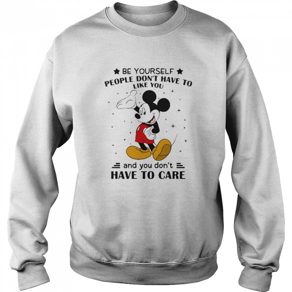 Be Yourself People Don't Have To Like And You Don't Have To Care Mickey Mouse  Unisex Sweatshirt