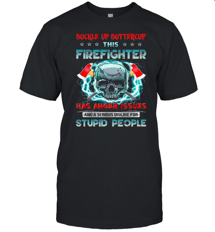 Skull buckle up buttercup this firefighter has anger issues and a serious dislike for stupid people shirt Classic Men's T-shirt