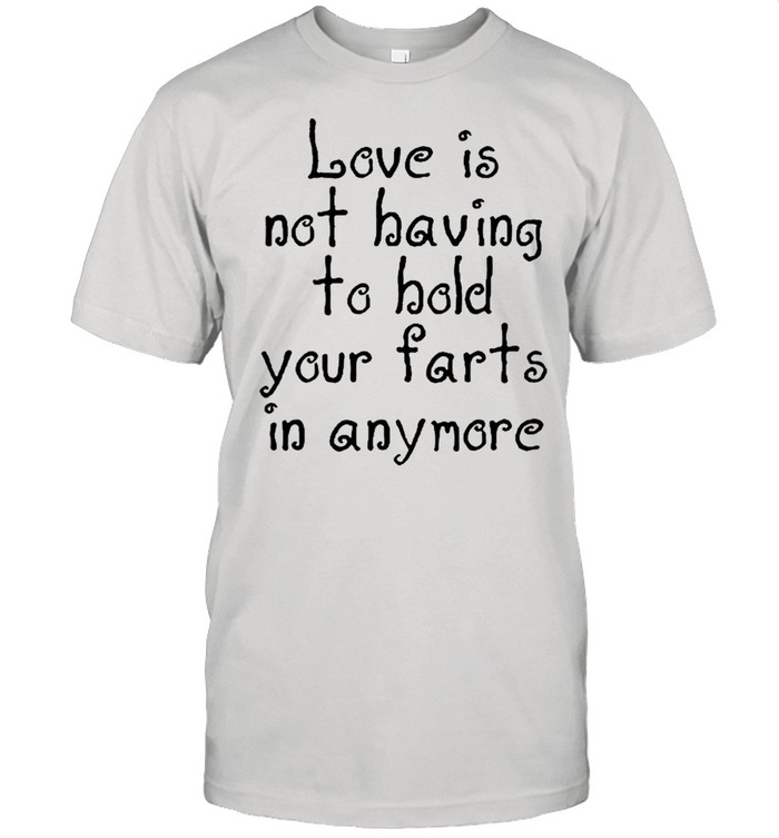 Love Is Not Having To Hold Your Farts In Anymore shirt Classic Men's T-shirt
