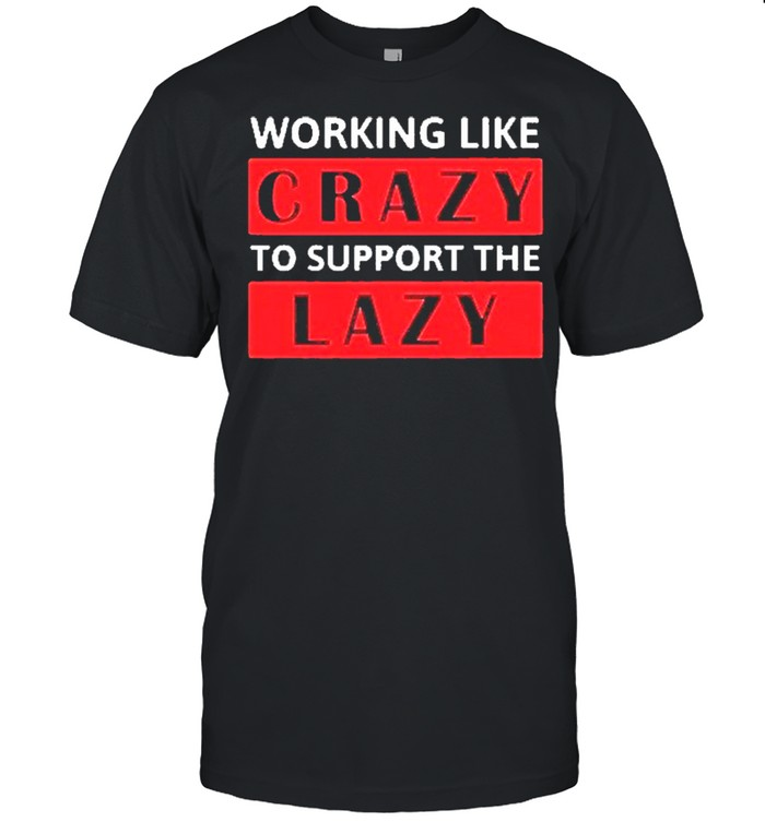 The Working Like Crazy To Support The Lazy 2021 shirt Classic Men's T-shirt