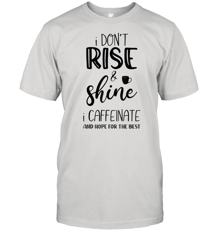 I don't rise and shine I caffeinate and hope for the best shirt Classic Men's T-shirt