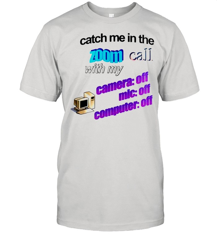 Catch me in the zoom call with my camera mic computer off shirt Classic Men's T-shirt