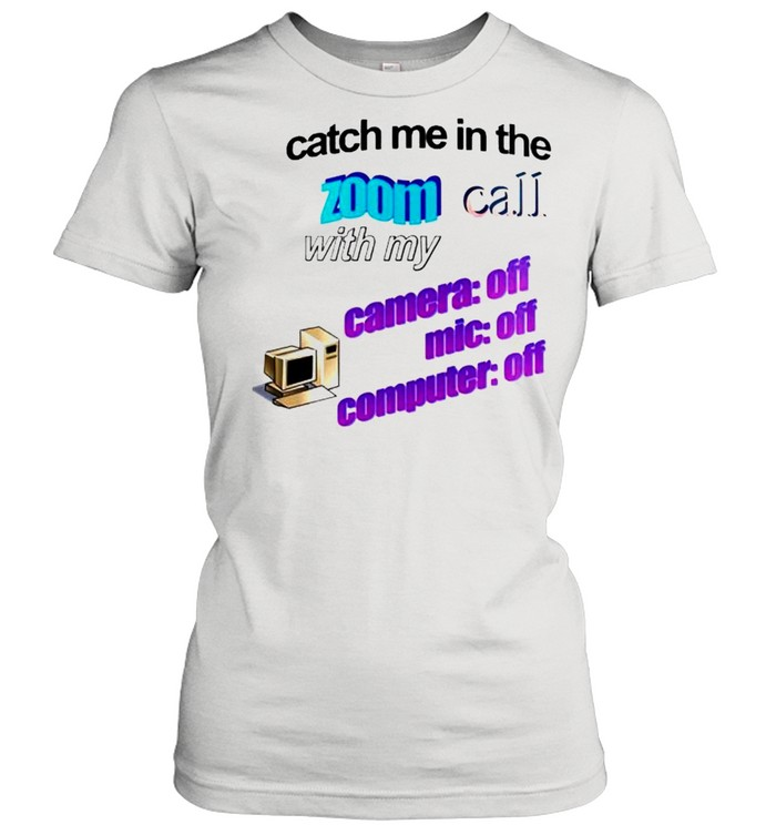 Catch me in the zoom call with my camera mic computer off shirt Classic Women's T-shirt
