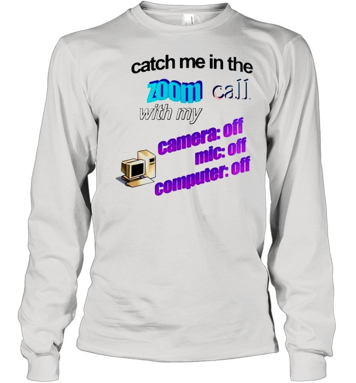 Catch me in the zoom call with my camera mic computer off shirt Long Sleeved T-shirt