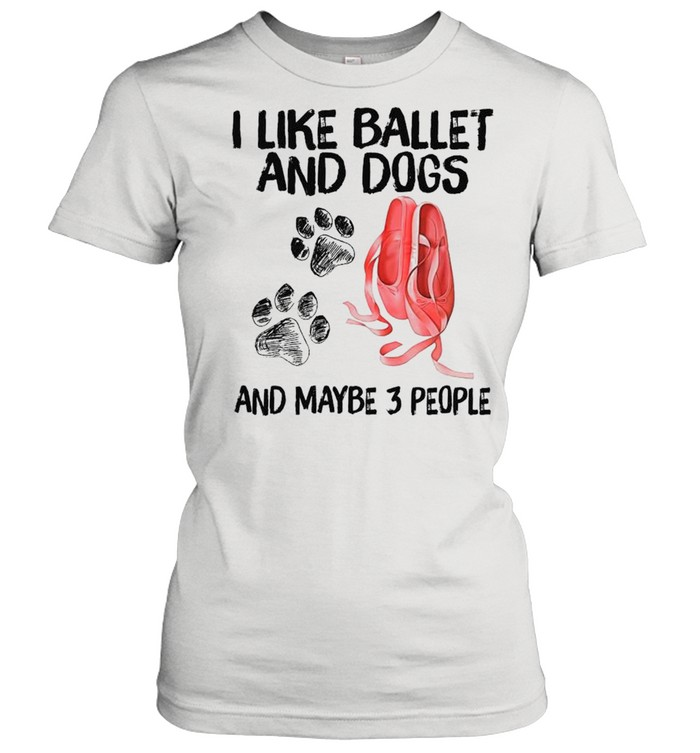 I Like Ballet And Dogs And Maybe Three People 2021 shirt Classic Women's T-shirt