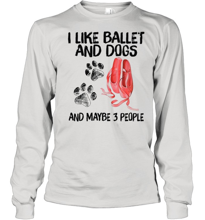 I Like Ballet And Dogs And Maybe Three People 2021 shirt Long Sleeved T-shirt