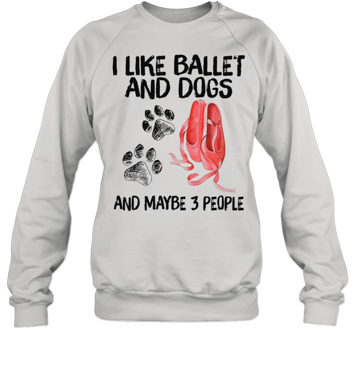 I Like Ballet And Dogs And Maybe Three People 2021 shirt Unisex Sweatshirt