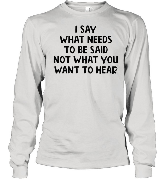 I Say What Needs To Be Said Not What You Want To Hear T-shirt Long Sleeved T-shirt