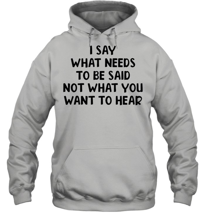 I Say What Needs To Be Said Not What You Want To Hear T-shirt Unisex Hoodie