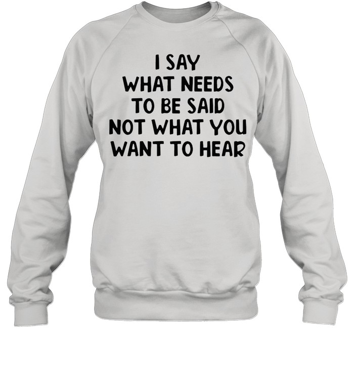 I Say What Needs To Be Said Not What You Want To Hear T-shirt Unisex Sweatshirt
