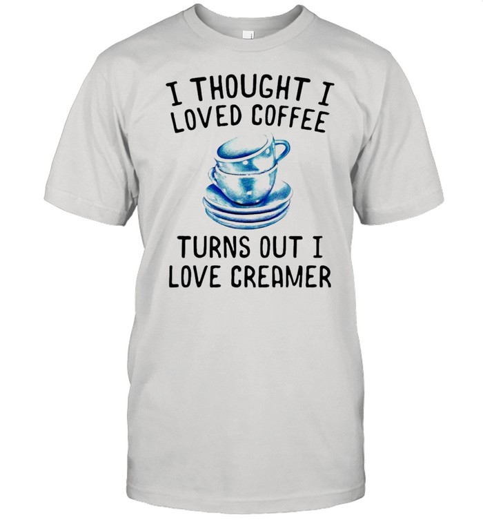 I thought I loved Coffee Turns out I love Creamer shirt Classic Men's T-shirt