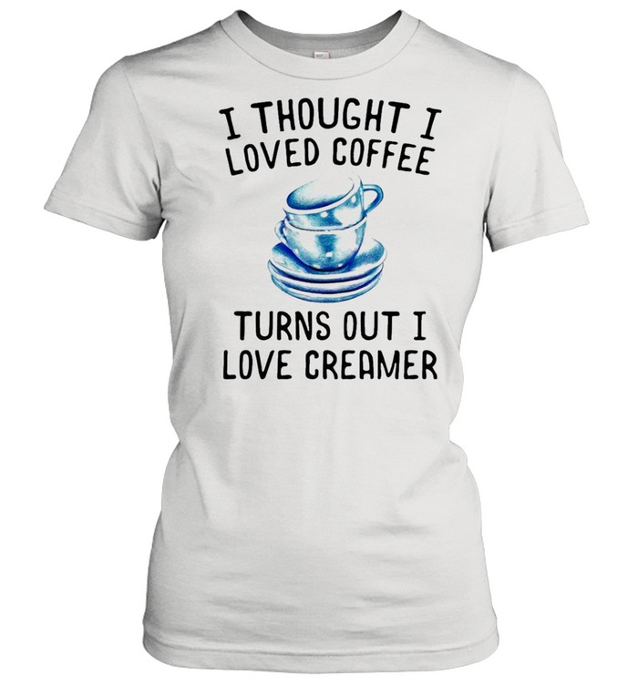 I thought I loved Coffee Turns out I love Creamer shirt Classic Women's T-shirt