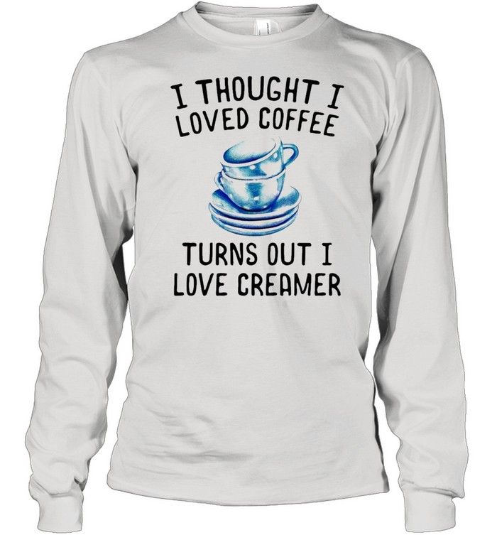 I thought I loved Coffee Turns out I love Creamer shirt Long Sleeved T-shirt