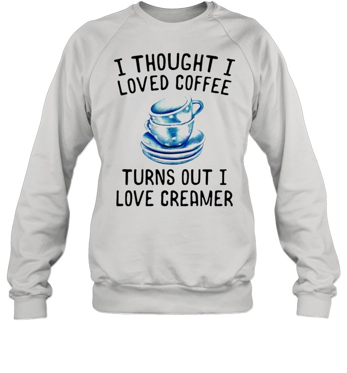 I thought I loved Coffee Turns out I love Creamer shirt Unisex Sweatshirt