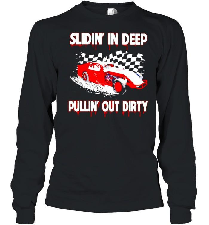 Slidin' in deep pulllin' out dirty racing shirt Long Sleeved T-shirt