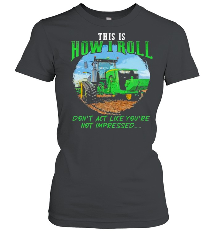 This Is How I Roll Don't Act Like You're Not Impressed Tractor  Classic Women's T-shirt