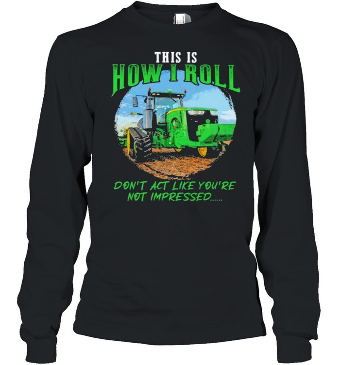 This Is How I Roll Don't Act Like You're Not Impressed Tractor  Long Sleeved T-shirt