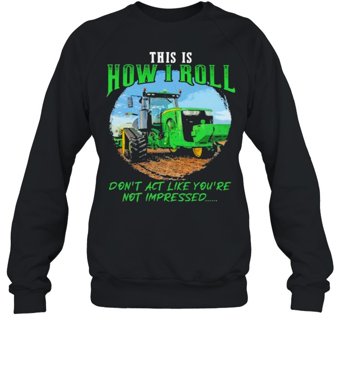 This Is How I Roll Don't Act Like You're Not Impressed Tractor  Unisex Sweatshirt