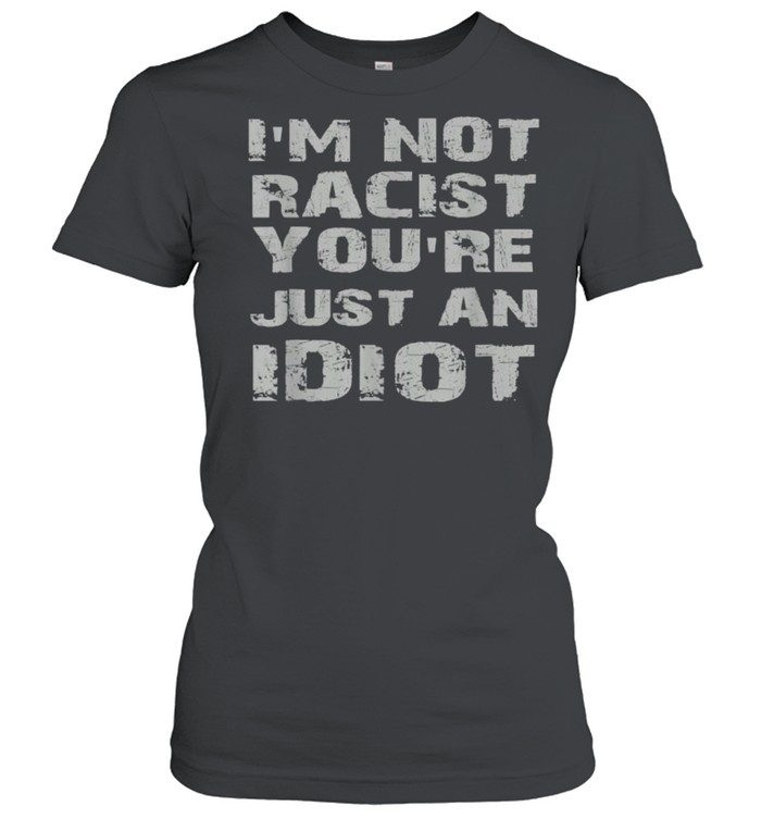 i'm not racist you're just an idiot  Classic Women's T-shirt