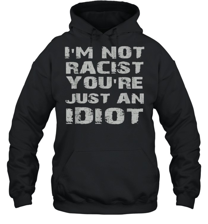 i'm not racist you're just an idiot  Unisex Hoodie