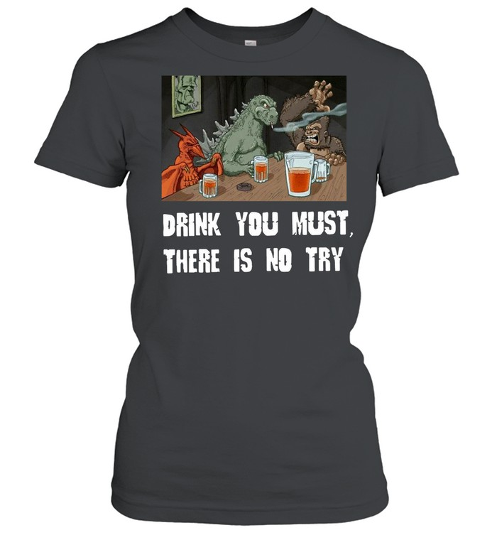 Godzilla Drink Drink You Must There Is No Try T-shirt Classic Women's T-shirt