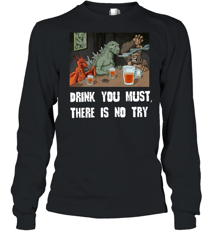 Godzilla Drink Drink You Must There Is No Try T-shirt Long Sleeved T-shirt