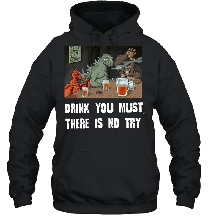 Godzilla Drink Drink You Must There Is No Try T-shirt Unisex Hoodie