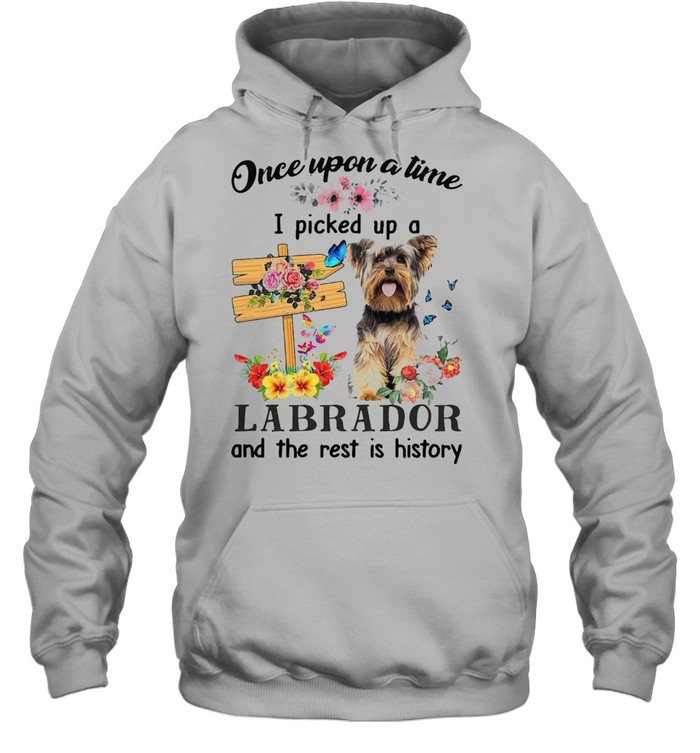 Dog Once Upon A Time I Picked Up A Yorkshire Terrier And The Rest Is History T-shirt Unisex Hoodie