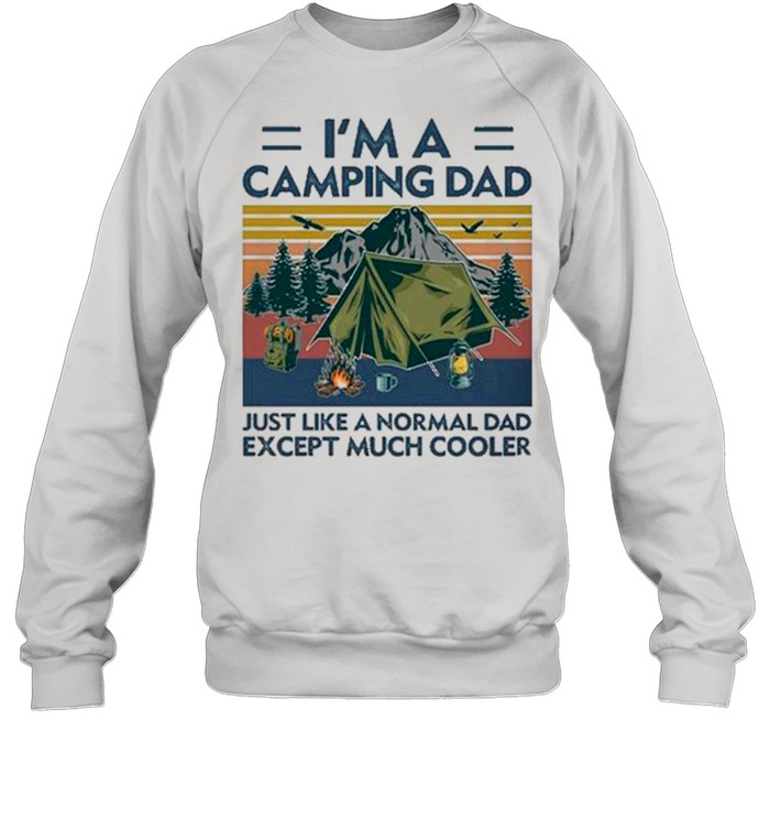 I'm A Camping Dad Just Like A Normal Dad Except Much Cooler Gift shirts Unisex Sweatshirt