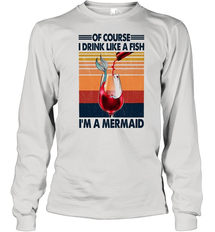 Of course i drink like a fish im a mermaid shirt Long Sleeved T-shirt