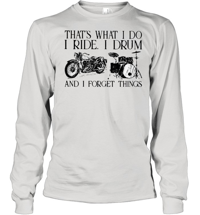 Thats what I do I ride I drum and I forget things shirt Long Sleeved T-shirt