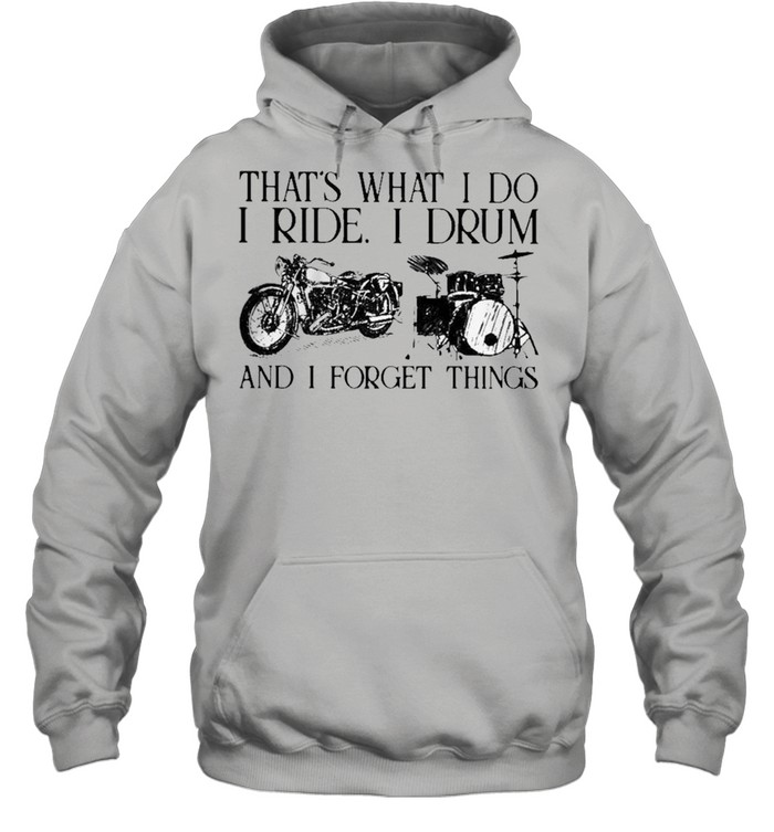 Thats what I do I ride I drum and I forget things shirt Unisex Hoodie