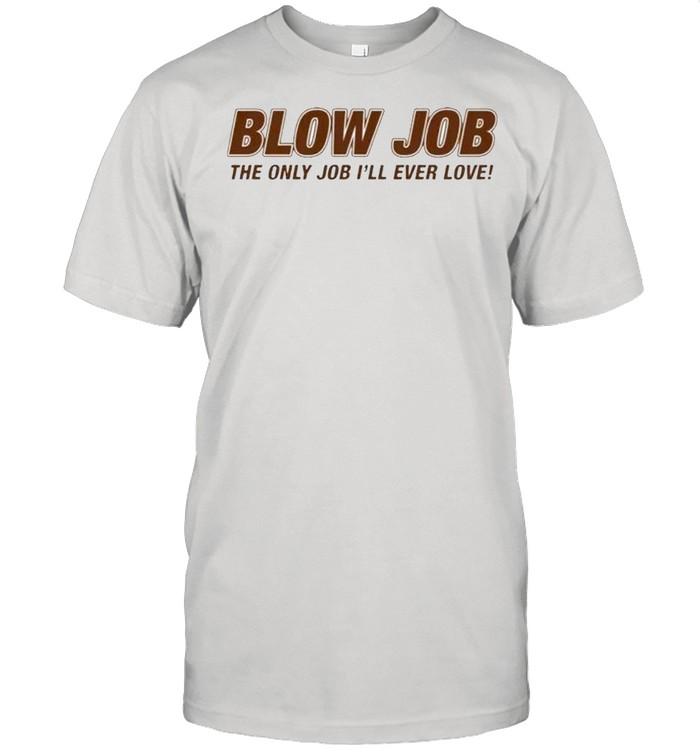 Blow Job the only job Ill ever love shirt Classic Men's T-shirt