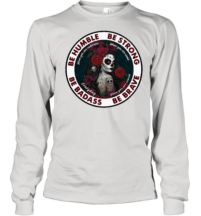 Caveira mexicana skull be humble be strong be badass and be brave shirt Long Sleeved T-shirt