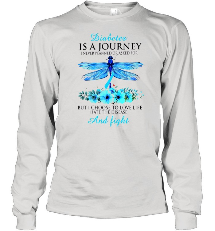 Diabetes is a journey I never planned or asked for but I choose to love life hate the disease and fight shirt Long Sleeved T-shirt
