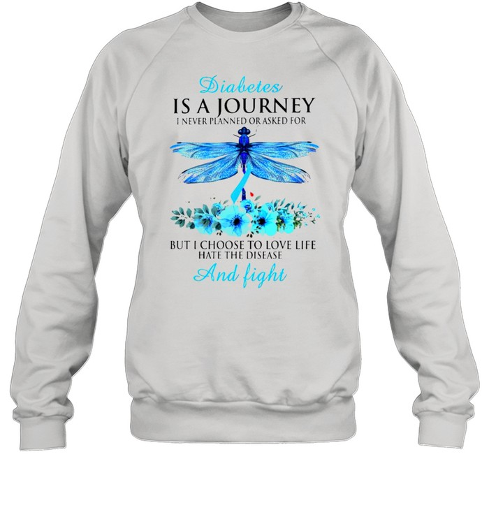 Diabetes is a journey I never planned or asked for but I choose to love life hate the disease and fight shirt Unisex Sweatshirt