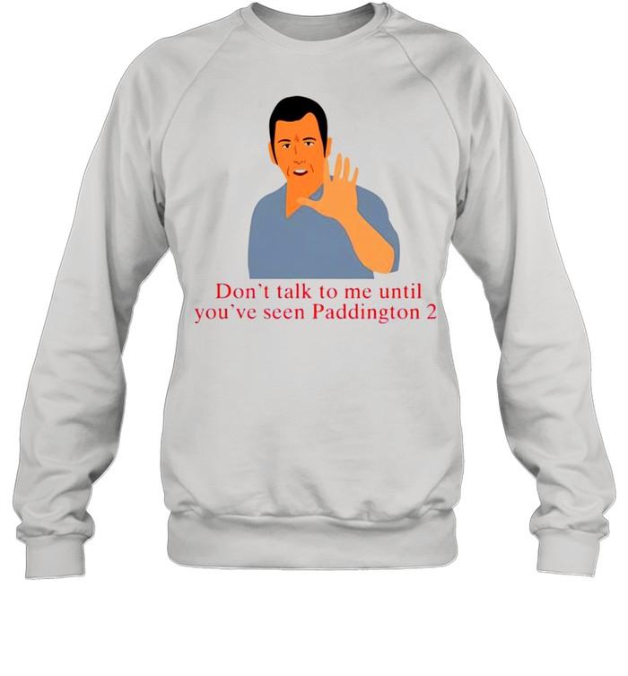 Don't talk to me until you've seen paddington 2 shirt Unisex Sweatshirt