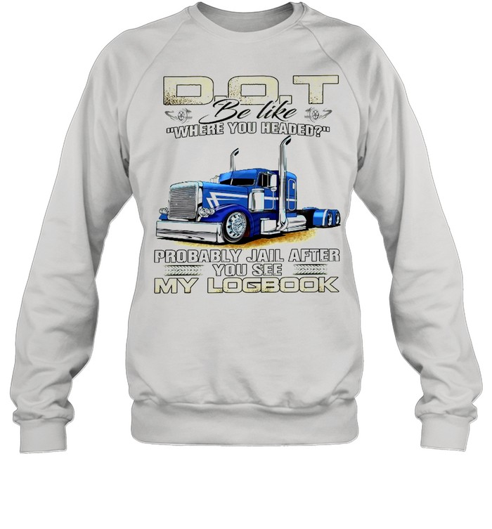 Dot be like where you headed probably jail after you see my log book shirt Unisex Sweatshirt