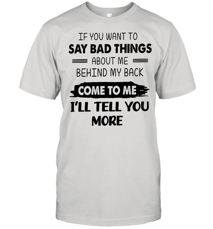 If you want to say bad things about me behind my back come to me i'll tell you more shirt Classic Men's T-shirt
