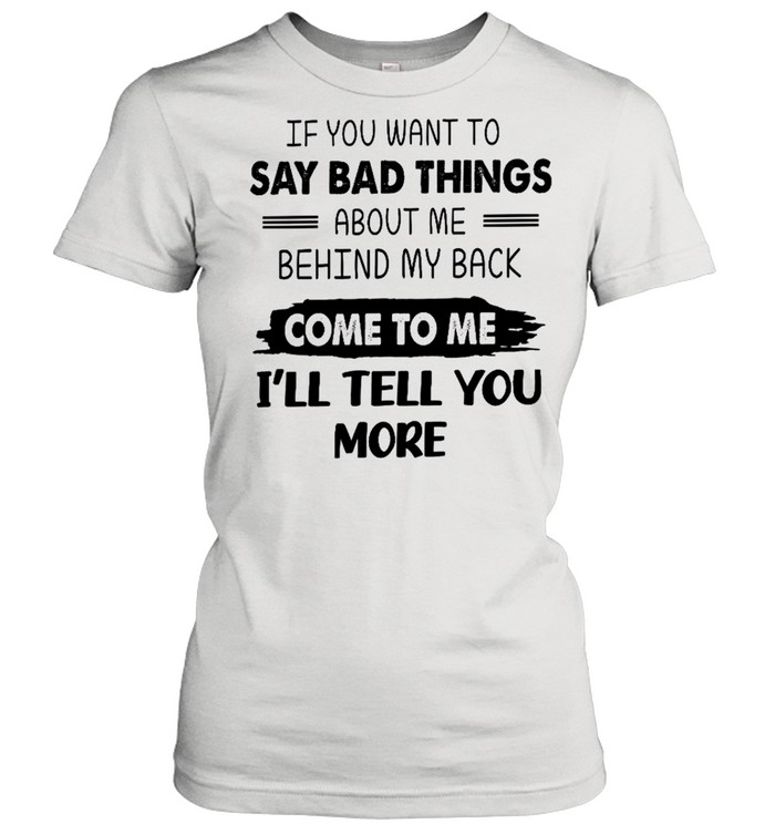 If you want to say bad things about me behind my back come to me i'll tell you more shirt Classic Women's T-shirt