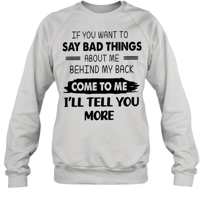 If you want to say bad things about me behind my back come to me i'll tell you more shirt Unisex Sweatshirt