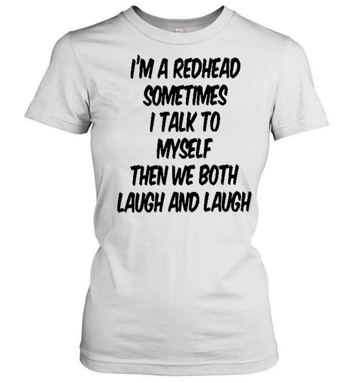 I'm a redhead sometimes i talk to myself then we both laugh and laugh shirt Classic Women's T-shirt