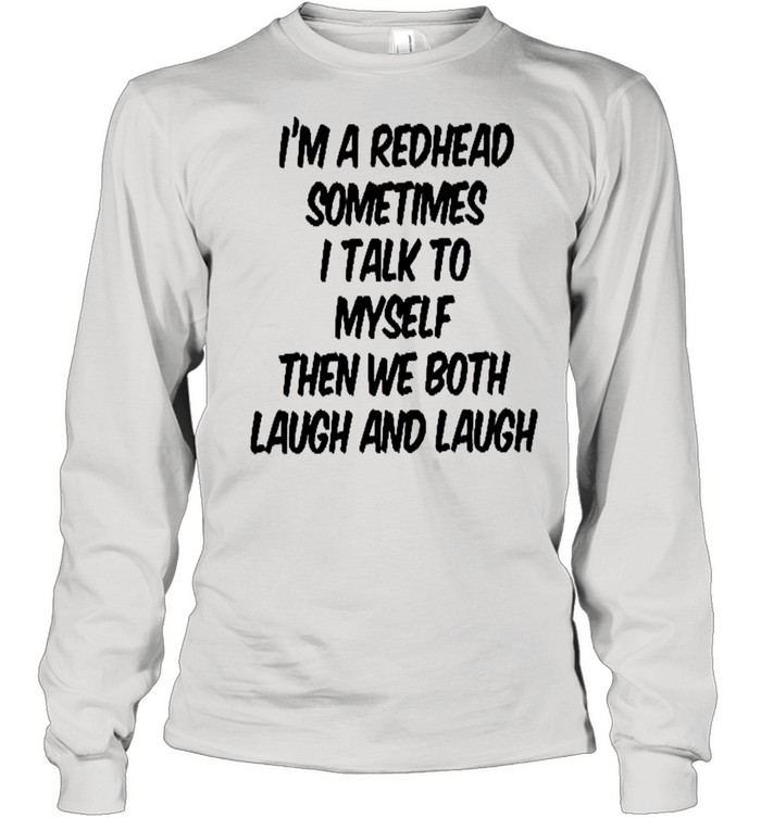 I'm a redhead sometimes i talk to myself then we both laugh and laugh shirt Long Sleeved T-shirt