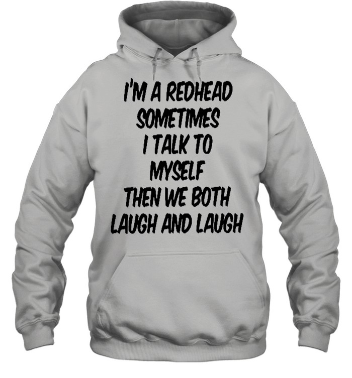 I'm a redhead sometimes i talk to myself then we both laugh and laugh shirt Unisex Hoodie
