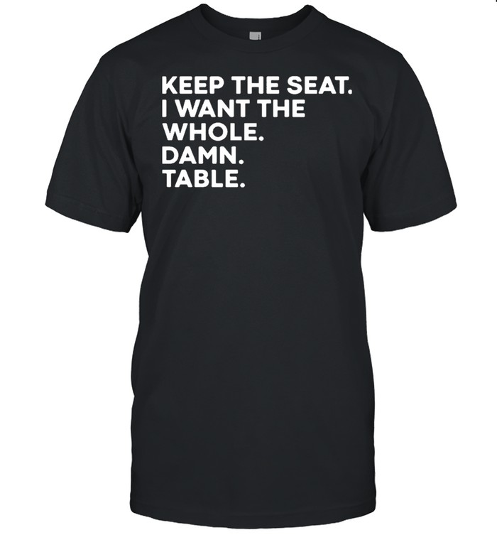 Keep the seat I want the whole damn table shirt Classic Men's T-shirt